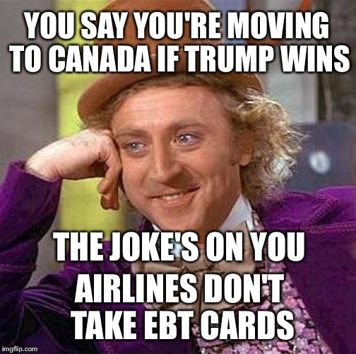 Oh Canada | YOU SAY YOU'RE MOVING TO CANADA IF TRUMP WINS THE JOKE'S ON YOU AIRLINES DON'T TAKE EBT CARDS | image tagged in memes,creepy condescending wonka,trump,election 2016,ebt | made w/ Imgflip meme maker