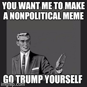 Kill Yourself Guy Meme | YOU WANT ME TO MAKE A NONPOLITICAL MEME GO TRUMP YOURSELF | image tagged in memes,kill yourself guy | made w/ Imgflip meme maker