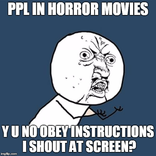 No, don't go upstairs! | PPL IN HORROR MOVIES Y U NO OBEY INSTRUCTIONS I SHOUT AT SCREEN? | image tagged in memes,y u no,horror movie,habits | made w/ Imgflip meme maker