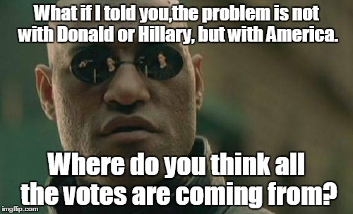 Matrix Morpheus |  What if I told you,the problem is not with Donald or Hillary, but with America. Where do you think all the votes are coming from? | image tagged in memes,matrix morpheus | made w/ Imgflip meme maker
