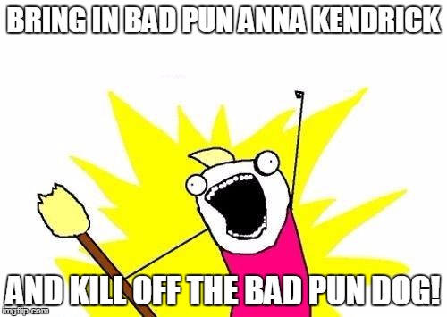 X All The Y Meme | BRING IN BAD PUN ANNA KENDRICK AND KILL OFF THE BAD PUN DOG! | image tagged in memes,x all the y | made w/ Imgflip meme maker