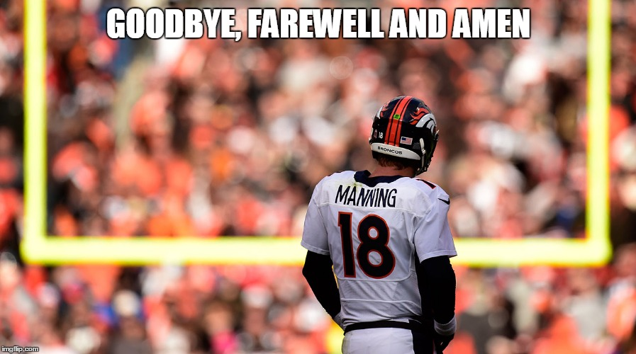 Peyton Manning | GOODBYE, FAREWELL AND AMEN | image tagged in peyton manning | made w/ Imgflip meme maker