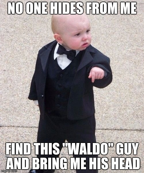 "Baby Godfather | NO ONE HIDES FROM ME FIND THIS ""WALDO"" GUY AND BRING ME HIS HEAD 