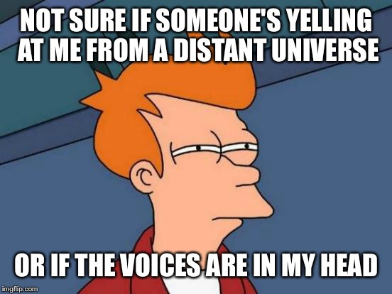 Futurama Fry Meme | NOT SURE IF SOMEONE'S YELLING AT ME FROM A DISTANT UNIVERSE OR IF THE VOICES ARE IN MY HEAD | image tagged in memes,futurama fry | made w/ Imgflip meme maker