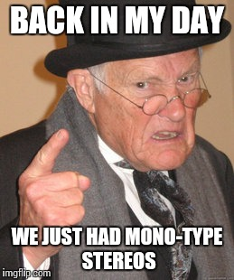 Back In My Day Meme | BACK IN MY DAY WE JUST HAD MONO-TYPE STEREOS | image tagged in memes,back in my day | made w/ Imgflip meme maker