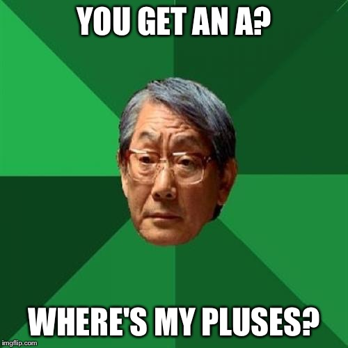 High Expectations Asian Father Meme |  YOU GET AN A? WHERE'S MY PLUSES? | image tagged in memes,high expectations asian father | made w/ Imgflip meme maker