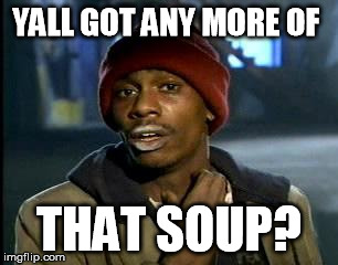 Y'all Got Any More Of That Meme | YALL GOT ANY MORE OF THAT SOUP? | image tagged in memes,yall got any more of | made w/ Imgflip meme maker