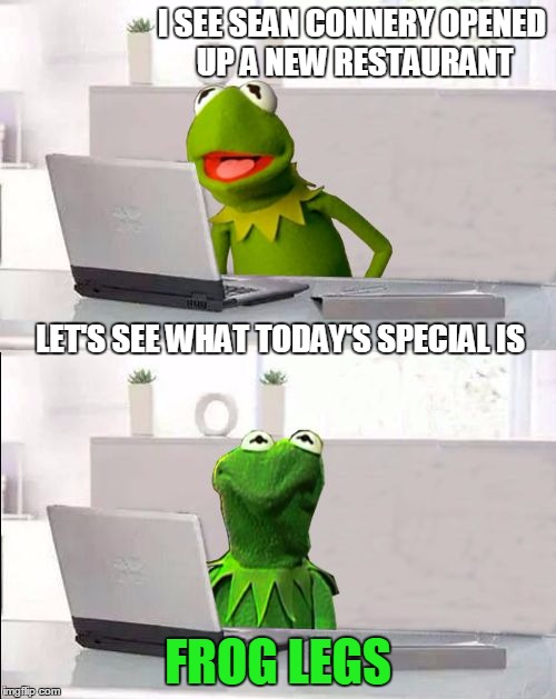 Kermit vs Connery reboot | I SEE SEAN CONNERY OPENED UP A NEW RESTAURANT FROG LEGS LET'S SEE WHAT TODAY'S SPECIAL IS | image tagged in hide the pain kermit,sean connery  kermit,funny memes | made w/ Imgflip meme maker