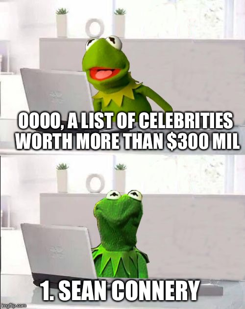 Hide The Pain Kermit | OOOO, A LIST OF CELEBRITIES WORTH MORE THAN $300 MIL 1. SEAN CONNERY | image tagged in hide the pain kermit,memes,kermit the frog,sean connery,sean connery vs kermit,sean connery  kermit | made w/ Imgflip meme maker