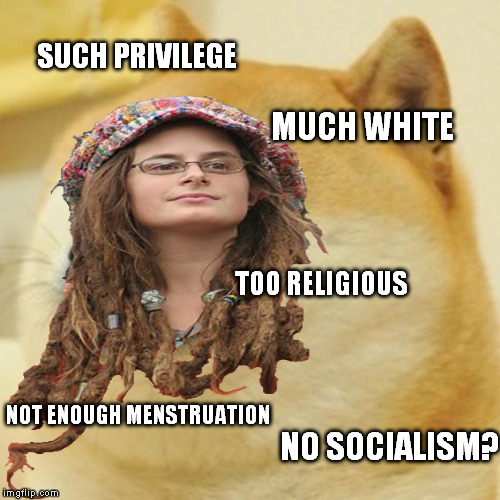 Doge Liberal | SUCH PRIVILEGE MUCH WHITE TOO RELIGIOUS NOT ENOUGH MENSTRUATION NO SOCIALISM? | image tagged in memes,doge,college liberal,socialism,white privilege,religion | made w/ Imgflip meme maker