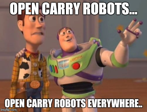 X, X Everywhere Meme | OPEN CARRY ROBOTS... OPEN CARRY ROBOTS EVERYWHERE.. | image tagged in memes,x,x everywhere,x x everywhere | made w/ Imgflip meme maker