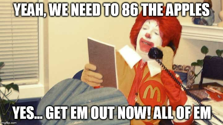 YEAH, WE NEED TO 86 THE APPLES YES... GET EM OUT NOW! ALL OF EM | made w/ Imgflip meme maker