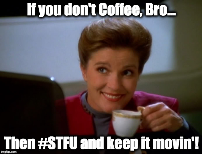 If you don't Coffee, Bro... Then #STFU and keep it movin'! | image tagged in coffee,janeway,janeway coffee,bro,stfu | made w/ Imgflip meme maker