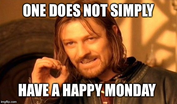 One Does Not Simply Meme | ONE DOES NOT SIMPLY HAVE A HAPPY MONDAY | image tagged in memes,one does not simply | made w/ Imgflip meme maker