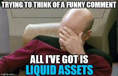 Captain Picard Facepalm Meme | TRYING TO THINK OF A FUNNY COMMENT ALL I'VE GOT IS LIQUID ASSETS | image tagged in memes,captain picard facepalm | made w/ Imgflip meme maker