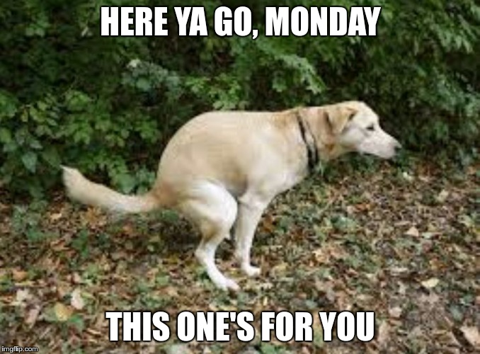 HERE YA GO, MONDAY THIS ONE'S FOR YOU | made w/ Imgflip meme maker