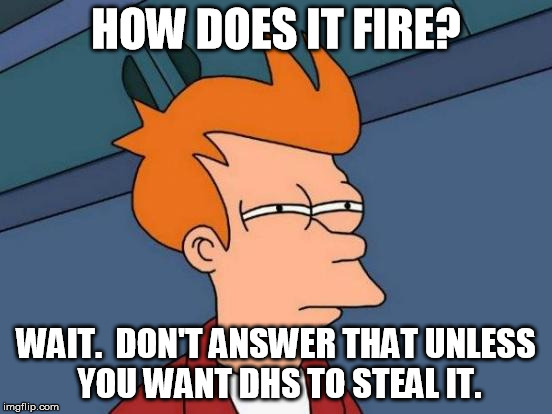 Futurama Fry Meme | HOW DOES IT FIRE? WAIT.  DON'T ANSWER THAT UNLESS YOU WANT DHS TO STEAL IT. | image tagged in memes,futurama fry | made w/ Imgflip meme maker