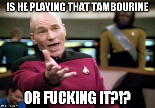 Picard Wtf Meme | IS HE PLAYING THAT TAMBOURINE OR F**KING IT?!? | image tagged in memes,picard wtf | made w/ Imgflip meme maker