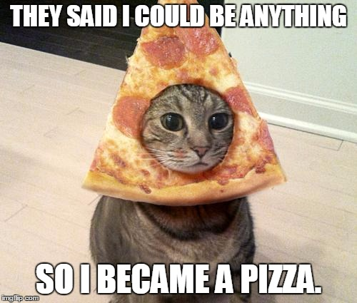 10gjwd they said i could be anything so i became a pizza imgflip,They Said I Could Be Anything Meme