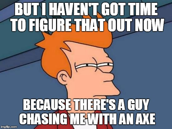 Futurama Fry Meme | BUT I HAVEN'T GOT TIME TO FIGURE THAT OUT NOW BECAUSE THERE'S A GUY CHASING ME WITH AN AXE | image tagged in memes,futurama fry | made w/ Imgflip meme maker