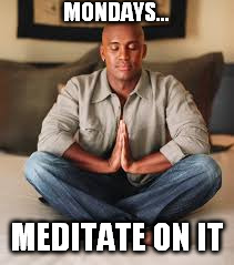 MONDAYS... MEDITATE ON IT | made w/ Imgflip meme maker