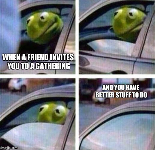 Kermit Meme | WHEN A FRIEND INVITES YOU TO A GATHERING AND YOU HAVE BETTER STUFF TO DO | image tagged in kermit meme | made w/ Imgflip meme maker
