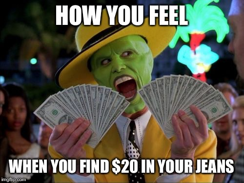 Money Money |  HOW YOU FEEL; WHEN YOU FIND $20 IN YOUR JEANS | image tagged in memes,money money | made w/ Imgflip meme maker