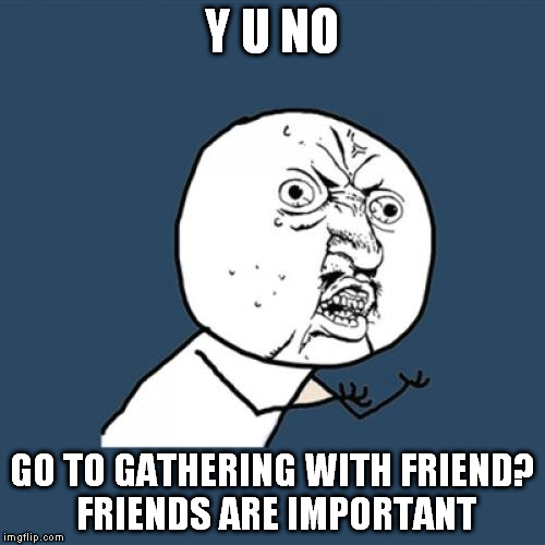 Y U No Meme | Y U NO GO TO GATHERING WITH FRIEND? FRIENDS ARE IMPORTANT | image tagged in memes,y u no | made w/ Imgflip meme maker