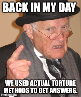 Back In My Day Meme | BACK IN MY DAY WE USED ACTUAL TORTURE METHODS TO GET ANSWERS. | image tagged in memes,back in my day | made w/ Imgflip meme maker
