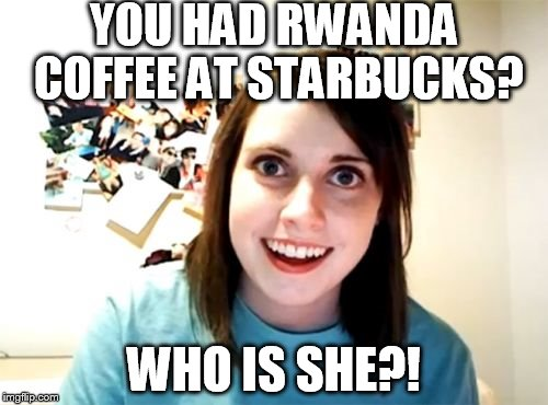 Overly Attached Girlfriend |  YOU HAD RWANDA COFFEE AT STARBUCKS? WHO IS SHE?! | image tagged in memes,overly attached girlfriend | made w/ Imgflip meme maker