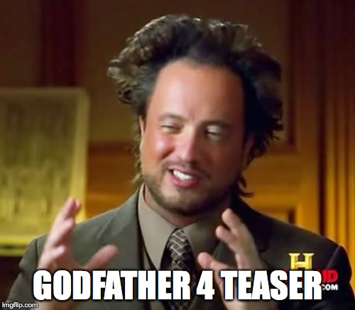 Ancient Aliens Meme | GODFATHER 4 TEASER | image tagged in memes,ancient aliens | made w/ Imgflip meme maker