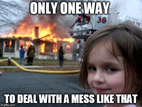 Disaster Girl Meme | ONLY ONE WAY TO DEAL WITH A MESS LIKE THAT | image tagged in memes,disaster girl | made w/ Imgflip meme maker