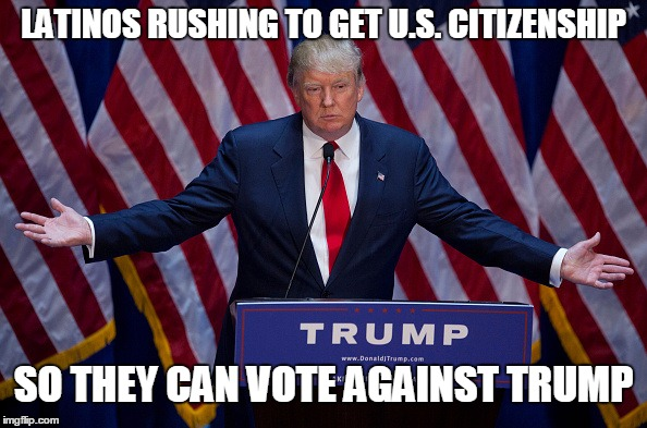 Does anyone else see the irony in this? | LATINOS RUSHING TO GET U.S. CITIZENSHIP SO THEY CAN VOTE AGAINST TRUMP | image tagged in donald trump,latinos,election 2016 | made w/ Imgflip meme maker