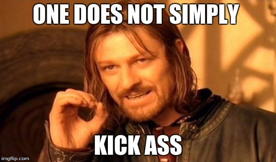 One Does Not Simply | ONE DOES NOT SIMPLY KICK ASS | image tagged in memes,one does not simply | made w/ Imgflip meme maker