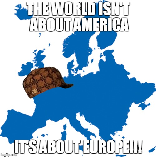 "Because The Only Ones Who Say ""The World Isn't All About America"" Are Eurofags 