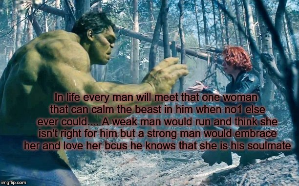 hulk in love | In life every man will meet that one woman that can calm the beast in him when no1 else ever could.... A weak man would run and think she is | image tagged in soulmates | made w/ Imgflip meme maker