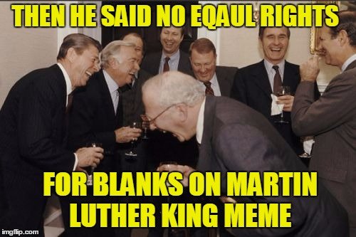 Laughing Men In Suits Meme | THEN HE SAID NO EQAUL RIGHTS FOR BLANKS ON MARTIN LUTHER KING MEME | image tagged in memes,laughing men in suits | made w/ Imgflip meme maker