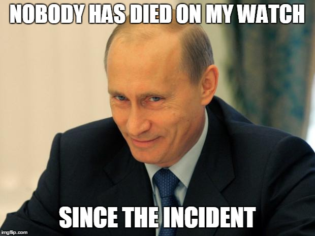 vladimir putin smiling | NOBODY HAS DIED ON MY WATCH SINCE THE INCIDENT | image tagged in vladimir putin smiling | made w/ Imgflip meme maker
