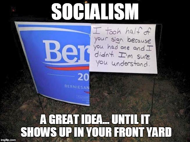 Berned again | SOCIALISM A GREAT IDEA... UNTIL IT SHOWS UP IN YOUR FRONT YARD | image tagged in memes,funny memes,bernie sanders,election 2016 | made w/ Imgflip meme maker