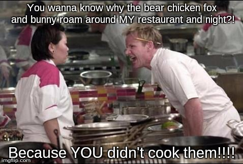 FNAF chef be like: | You wanna know why the bear chicken fox and bunny roam around MY restaurant and night?! Because YOU didn't cook them!!!! | image tagged in memes,angry chef gordon ramsay,fnaf,chica,bonnie,freddy | made w/ Imgflip meme maker