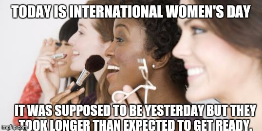TODAY IS INTERNATIONAL WOMEN'S DAY IT WAS SUPPOSED TO BE YESTERDAY BUT THEY TOOK LONGER THAN EXPECTED TO GET READY. | image tagged in international women's day | made w/ Imgflip meme maker