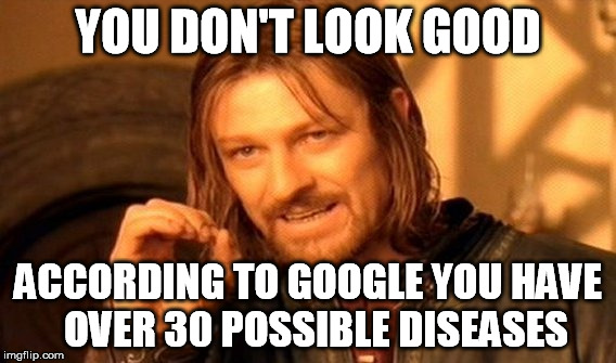 One Does Not Simply Meme | YOU DON'T LOOK GOOD ACCORDING TO GOOGLE YOU HAVE  OVER 30 POSSIBLE DISEASES | image tagged in memes,one does not simply | made w/ Imgflip meme maker