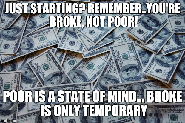 Moneyxxx | JUST STARTING? REMEMBER..YOU'RE BROKE, NOT POOR! POOR IS A STATE OF MIND... BROKE IS ONLY TEMPORARY | image tagged in moneyxxx | made w/ Imgflip meme maker