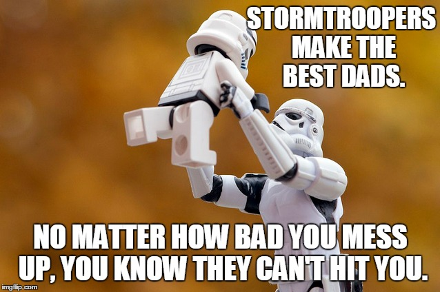 A little bend to an older submission of mine.  | STORMTROOPERS MAKE THE BEST DADS. NO MATTER HOW BAD YOU MESS UP, YOU KNOW THEY CAN'T HIT YOU. | image tagged in memes,stormtrooper,dad | made w/ Imgflip meme maker