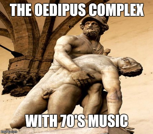 THE OEDIPUS COMPLEX WITH 70'S MUSIC | made w/ Imgflip meme maker