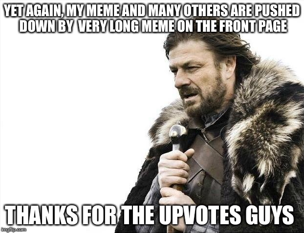 Brace Yourselves X is Coming Meme | YET AGAIN, MY MEME AND MANY OTHERS ARE PUSHED DOWN BY  VERY LONG MEME ON THE FRONT PAGE THANKS FOR THE UPVOTES GUYS | image tagged in memes,brace yourselves x is coming | made w/ Imgflip meme maker