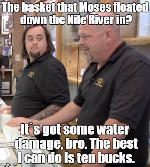 Pawn stars#1 | The basket that Moses floated down the Nile River in? It`s got some water damage, bro. The best I can do is ten bucks. | image tagged in pawn stars1 | made w/ Imgflip meme maker