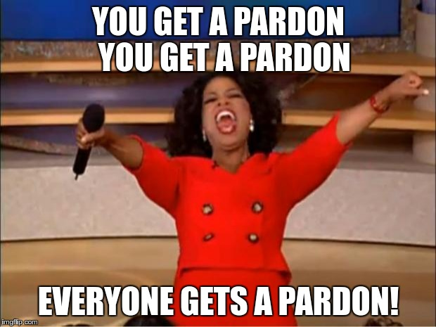 Oprah You Get A Meme | YOU GET A PARDON  YOU GET A PARDON EVERYONE GETS A PARDON! | image tagged in memes,oprah you get a | made w/ Imgflip meme maker
