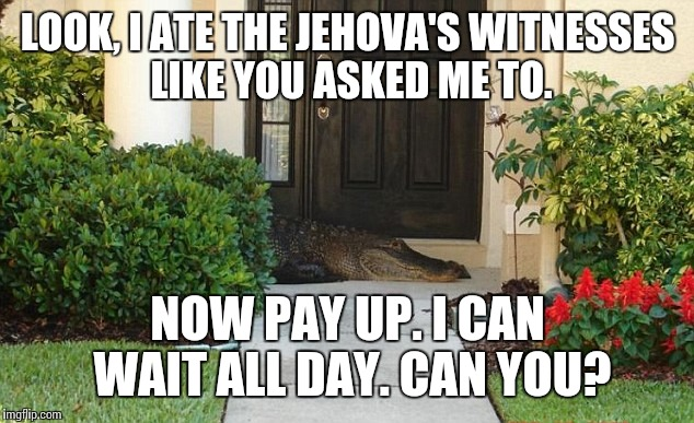 LOOK, I ATE THE JEHOVA'S WITNESSES LIKE YOU ASKED ME TO. NOW PAY UP. I CAN WAIT ALL DAY. CAN YOU? | made w/ Imgflip meme maker