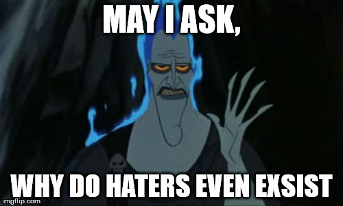 My honest question | MAY I ASK, WHY DO HATERS EVEN EXSIST | image tagged in memes,hercules hades | made w/ Imgflip meme maker